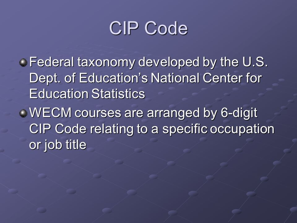 CIP Code Federal taxonomy developed by the U.S. Dept. of Educations National Center for Education Statistics WECM courses are arranged by 6-digit CIP