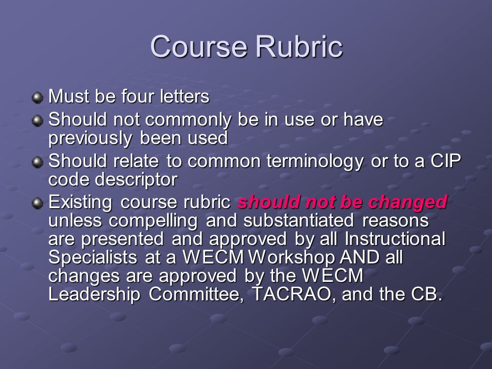Course Rubric Must be four letters Should not commonly be in use or have previously been used Should relate to common terminology or to a CIP code des