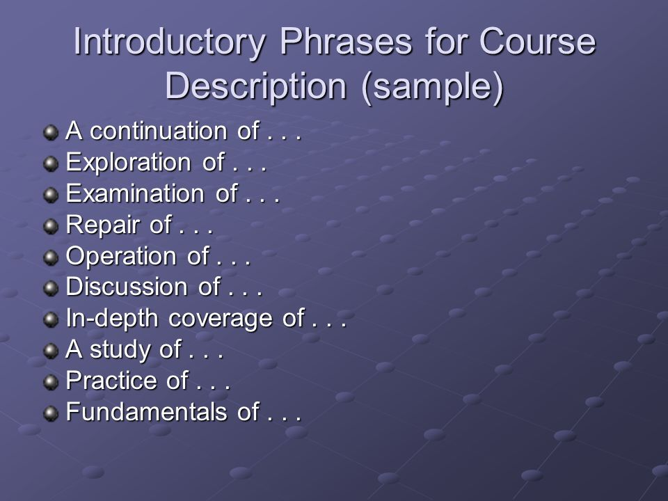 Introductory Phrases for Course Description (sample) A continuation of... Exploration of... Examination of... Repair of... Operation of... Discussion