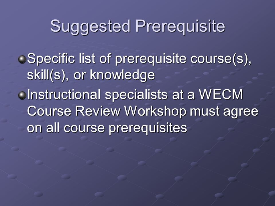 Suggested Prerequisite Specific list of prerequisite course(s), skill(s), or knowledge Instructional specialists at a WECM Course Review Workshop must