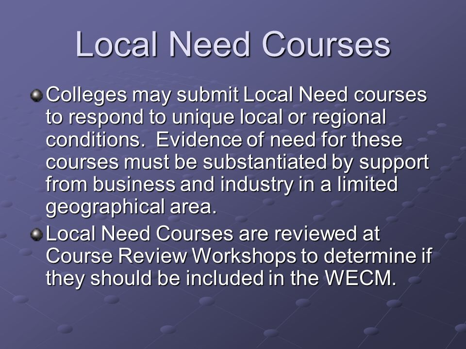 Local Need Courses Course content must be related to workforce education Supported need by evidence from business and industry in the geographic area Offered consistently over a period of time Submitted electronically for approval prior to instruction Valid for 24 months after which time college must resubmit