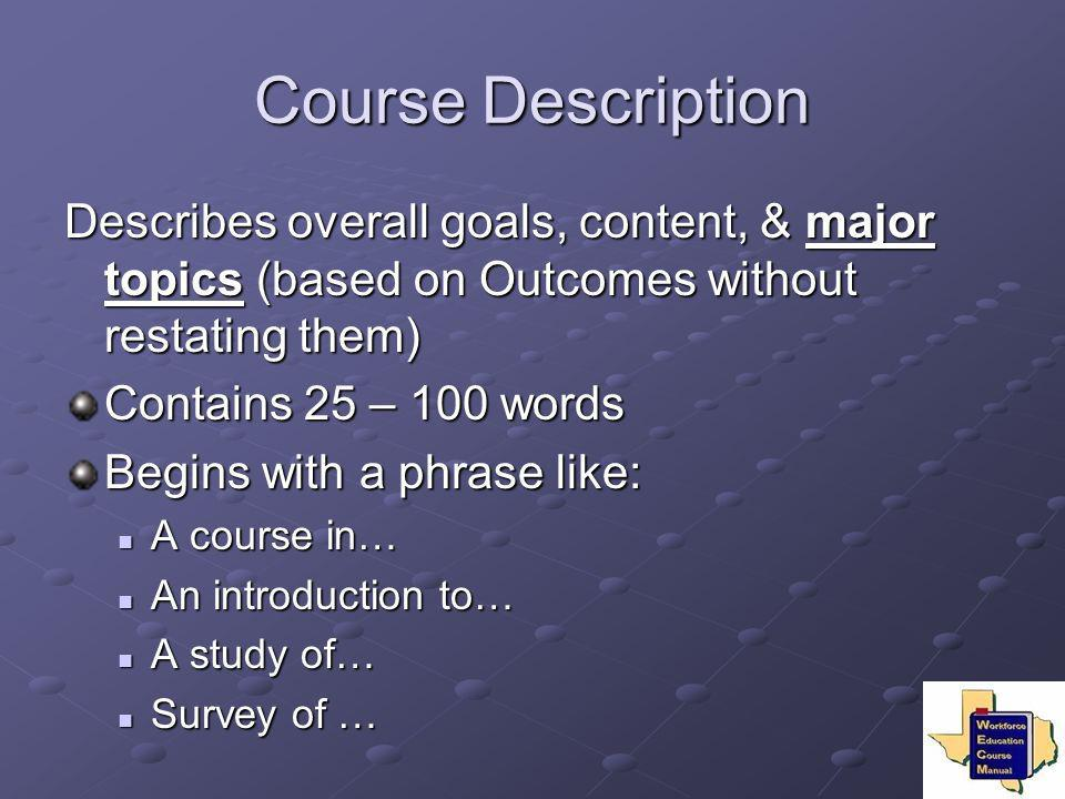 Course Description Describes overall goals, content, & major topics (based on Outcomes without restating them) Contains 25 – 100 words Begins with a p