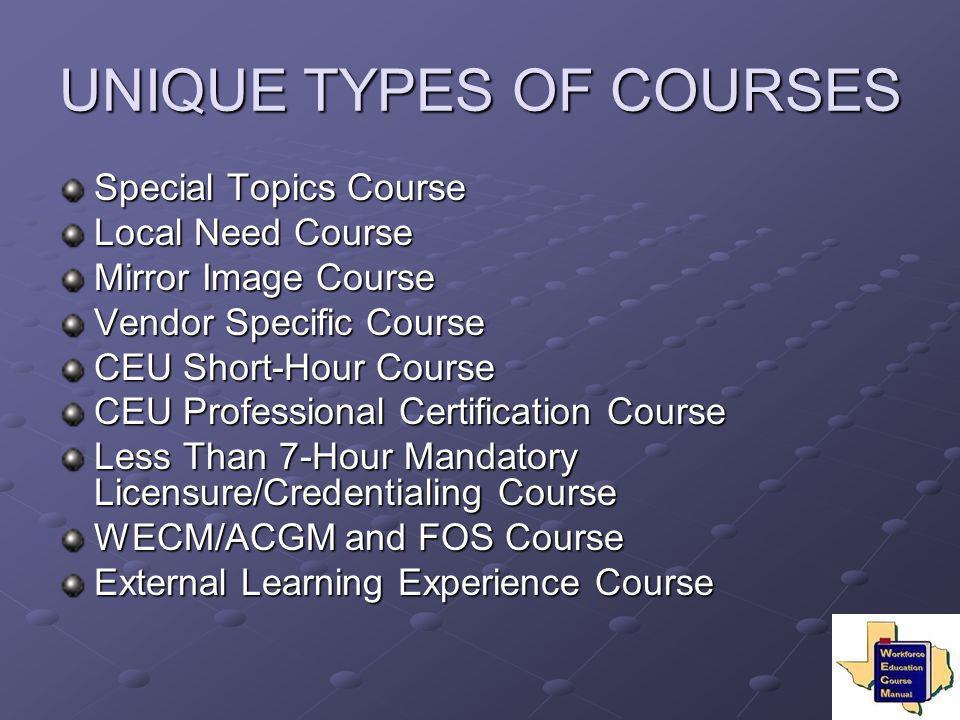 UNIQUE TYPES OF COURSES Special Topics Course Local Need Course Mirror Image Course Vendor Specific Course CEU Short-Hour Course CEU Professional Cert