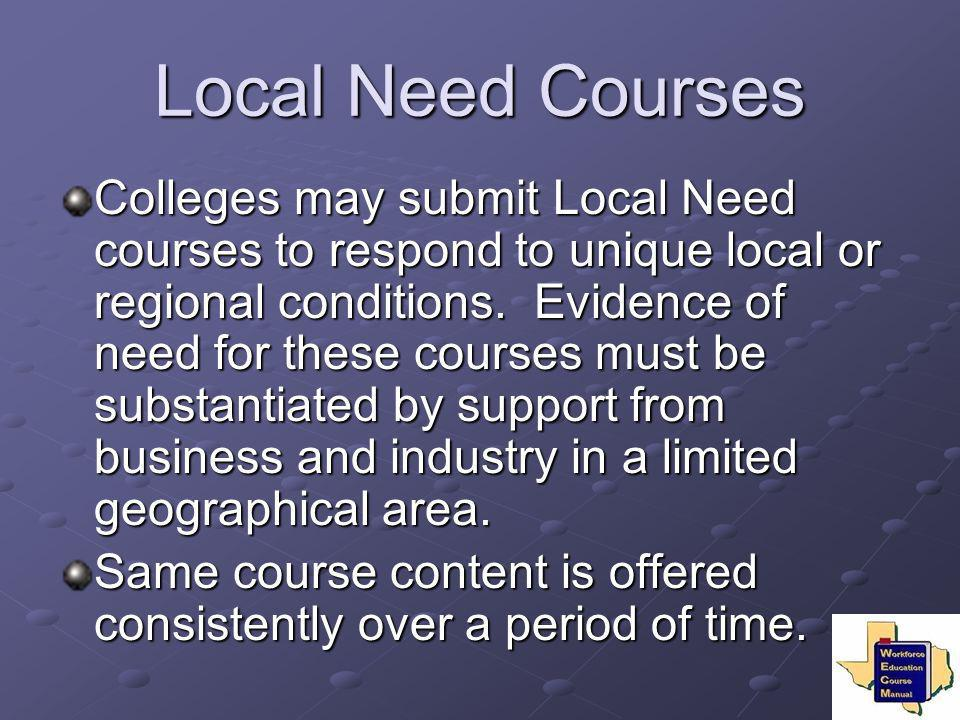 Local Need Courses Colleges may submit Local Need courses to respond to unique local or regional conditions. Evidence of need for these courses must b