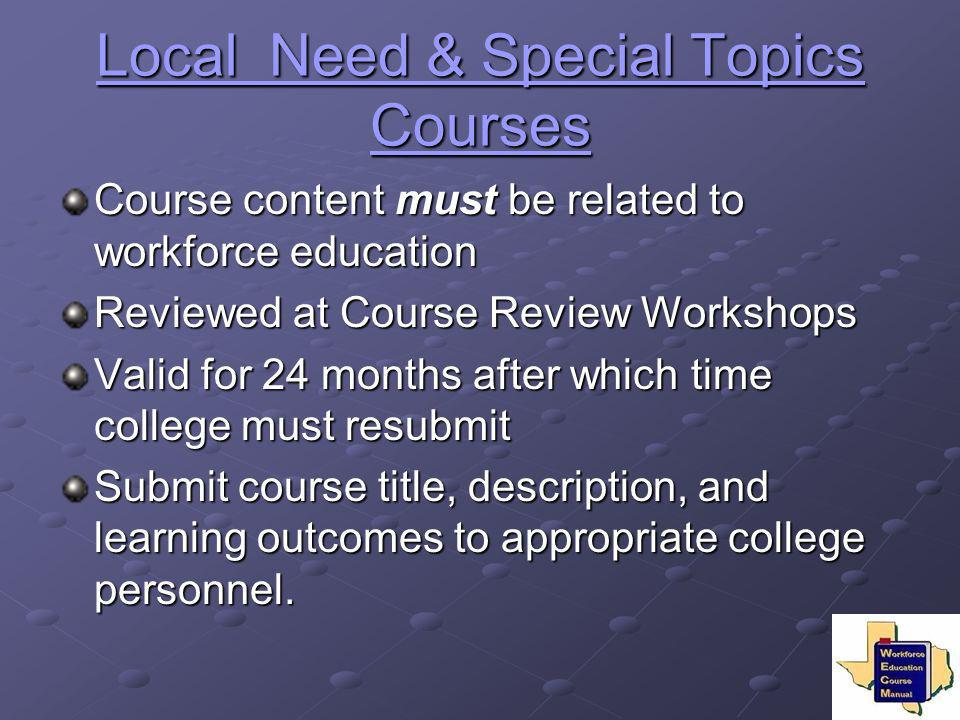 Local Need & Special Topics Courses Local Need & Special Topics Courses Course content must be related to workforce education Reviewed at Course Revie