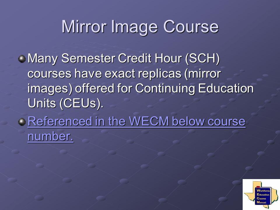 Mirror Image Course Many Semester Credit Hour (SCH) courses have exact replicas (mirror images) offered for Continuing Education Units (CEUs). Referen