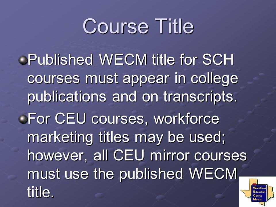 Course Title Published WECM title for SCH courses must appear in college publications and on transcripts. For CEU courses, workforce marketing titles