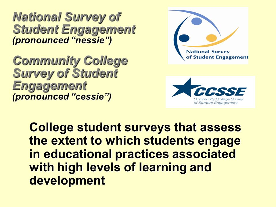 National Survey of Student Engagement (pronounced nessie) Community College Survey of Student Engagement (pronounced cessie) College student surveys that assess the extent to which students engage in educational practices associated with high levels of learning and development