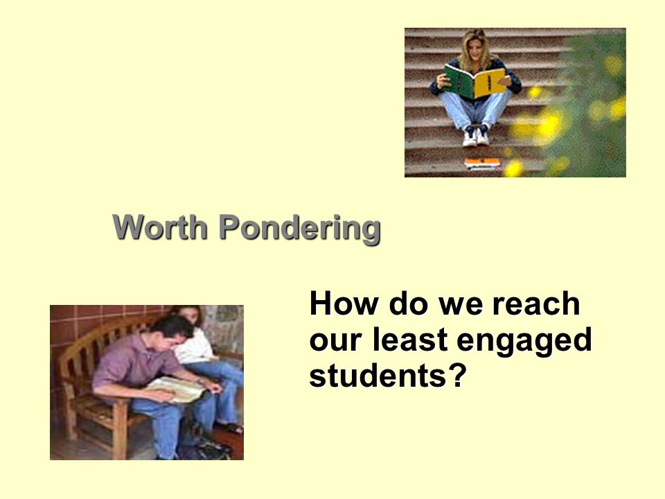 Worth Pondering How do we reach our least engaged students?