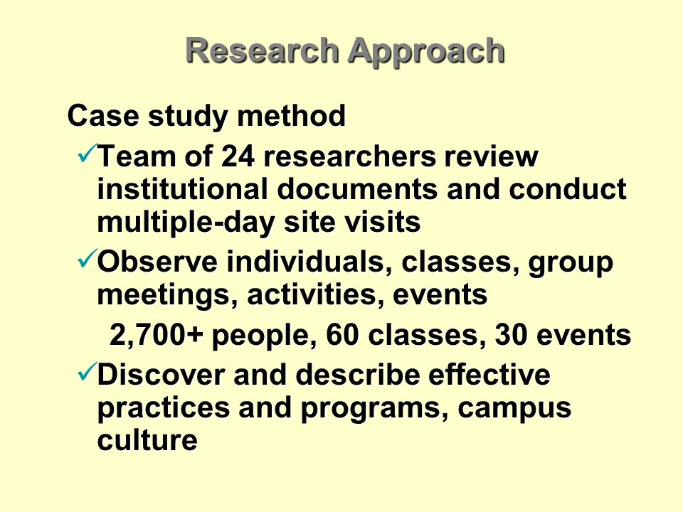 Research Approach Case study method Team of 24 researchers review institutional documents and conduct multiple-day site visits Team of 24 researchers review institutional documents and conduct multiple-day site visits Observe individuals, classes, group meetings, activities, events Observe individuals, classes, group meetings, activities, events 2,700+ people, 60 classes, 30 events Discover and describe effective practices and programs, campus culture Discover and describe effective practices and programs, campus culture
