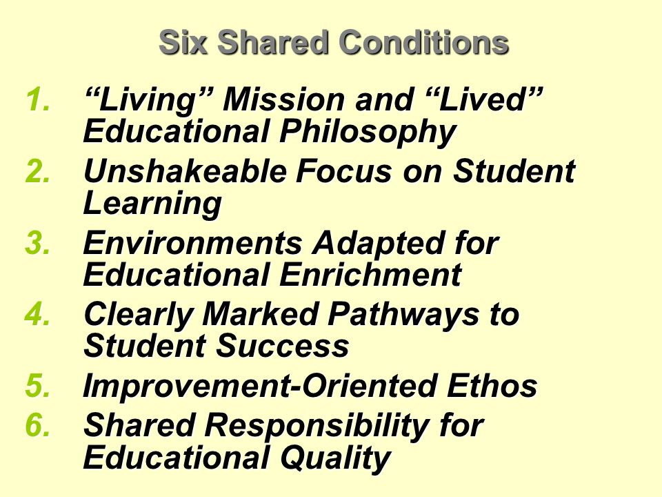 Six Shared Conditions 1.Living Mission and Lived Educational Philosophy 2.Unshakeable Focus on Student Learning 3.Environments Adapted for Educational Enrichment 4.Clearly Marked Pathways to Student Success 5.Improvement-Oriented Ethos 6.Shared Responsibility for Educational Quality