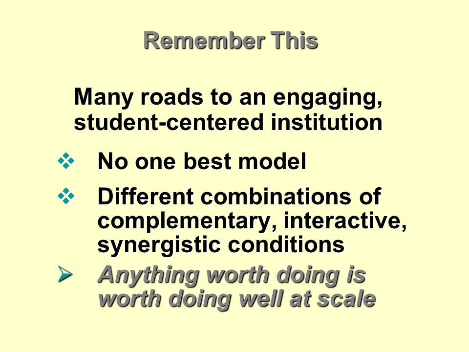 Remember This Many roads to an engaging, student-centered institution No one best model No one best model Different combinations of complementary, interactive, synergistic conditions Different combinations of complementary, interactive, synergistic conditions Anything worth doing is worth doing well at scale Anything worth doing is worth doing well at scale