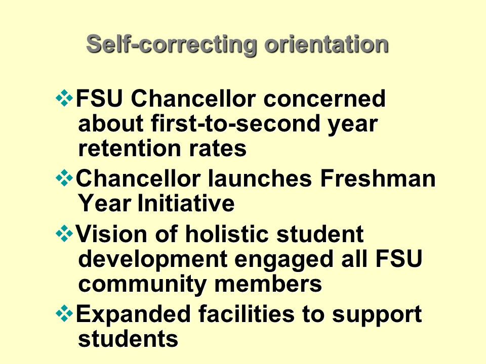 Self-correcting orientation FSU Chancellor concerned about first-to-second year retention rates FSU Chancellor concerned about first-to-second year retention rates Chancellor launches Freshman Year Initiative Chancellor launches Freshman Year Initiative Vision of holistic student development engaged all FSU community members Vision of holistic student development engaged all FSU community members Expanded facilities to support students Expanded facilities to support students