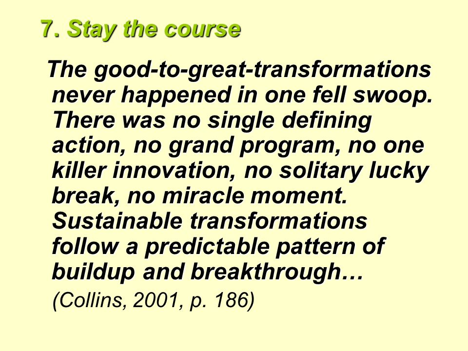 7. Stay the course The good-to-great-transformations never happened in one fell swoop.