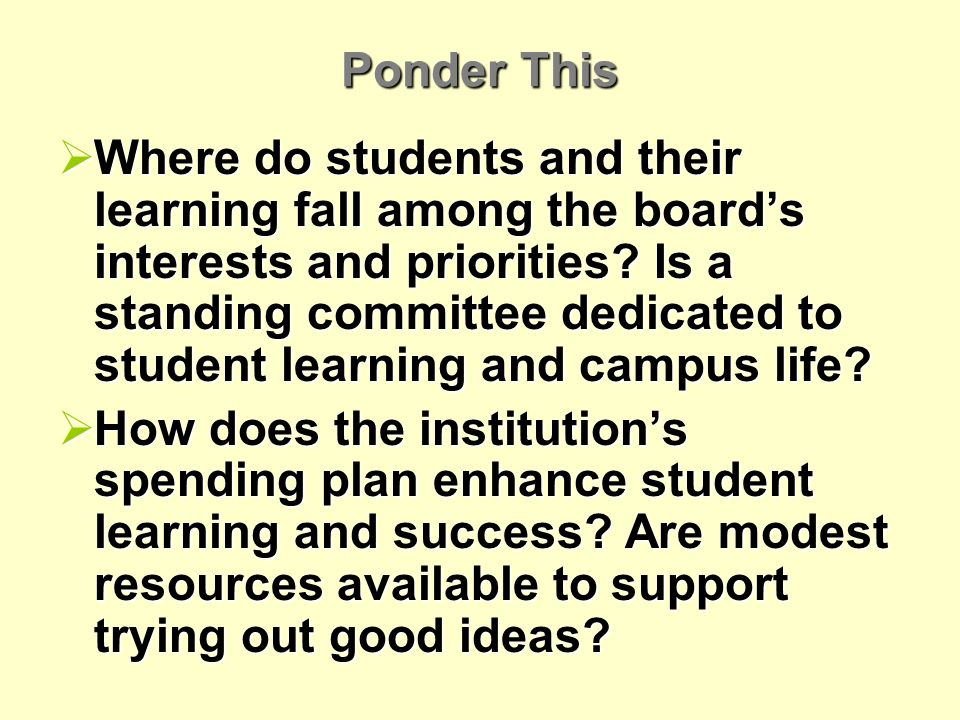 Ponder This Where do students and their learning fall among the boards interests and priorities.