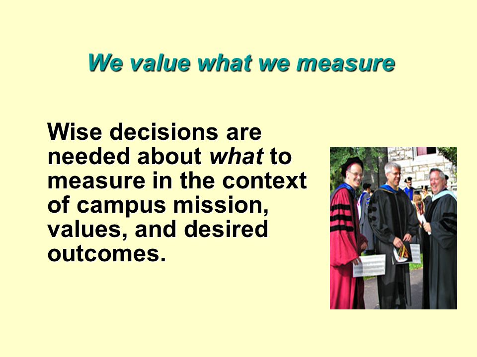 We value what we measure Wise decisions are needed about what to measure in the context of campus mission, values, and desired outcomes.