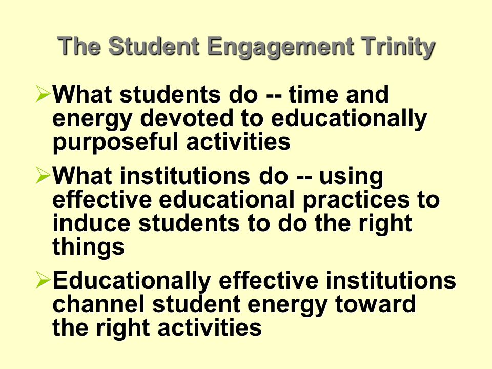 The Student Engagement Trinity What students do -- time and energy devoted to educationally purposeful activities What students do -- time and energy devoted to educationally purposeful activities What institutions do -- using effective educational practices to induce students to do the right things What institutions do -- using effective educational practices to induce students to do the right things Educationally effective institutions channel student energy toward the right activities Educationally effective institutions channel student energy toward the right activities