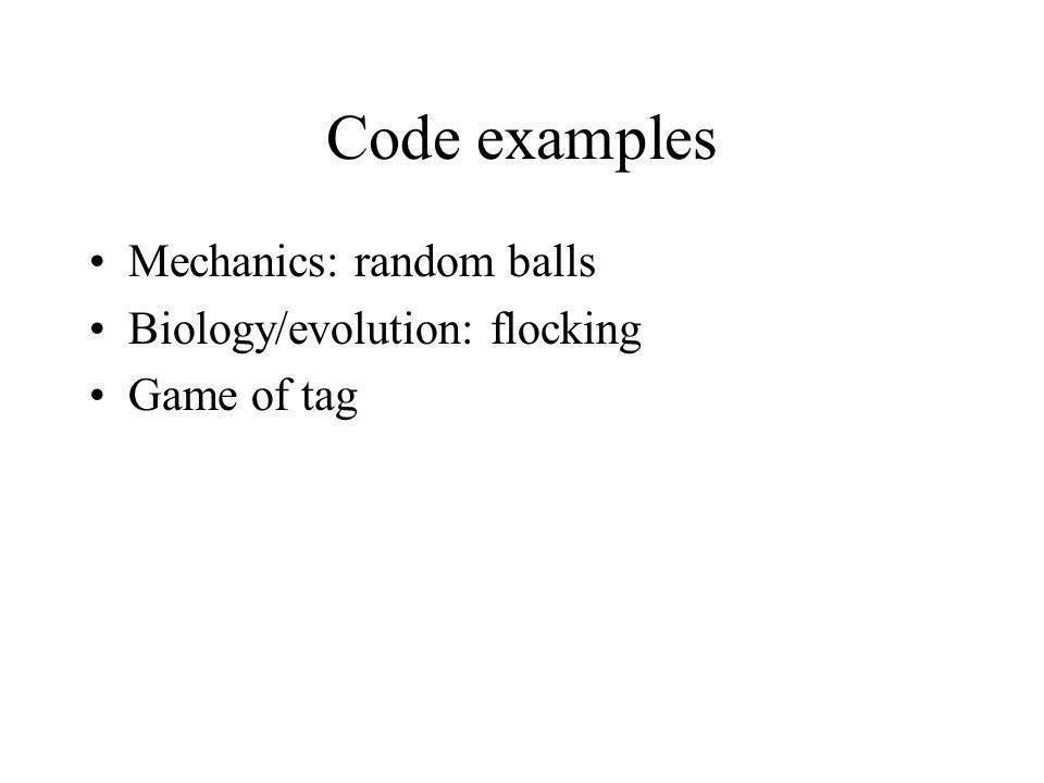 Code examples Mechanics: random balls Biology/evolution: flocking Game of tag