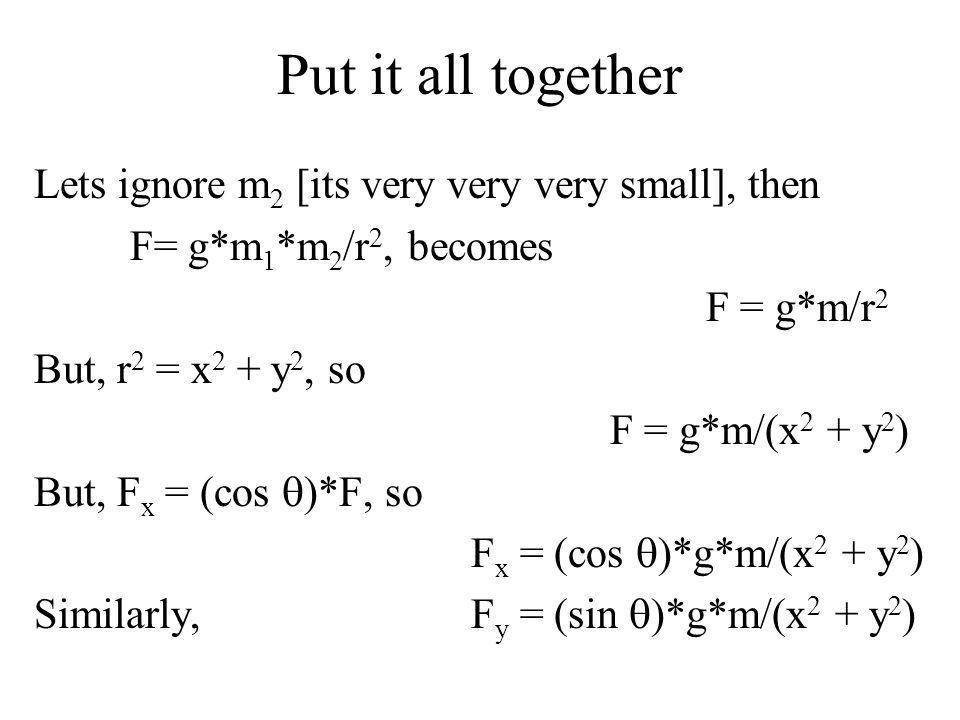 Put it all together Lets ignore m 2 [its very very very small], then F= g*m 1 *m 2 /r 2, becomes F = g*m/r 2 But, r 2 = x 2 + y 2, so F = g*m/(x 2 + y 2 ) But, F x = (cos )*F, so F x = (cos )*g*m/(x 2 + y 2 ) Similarly, F y = (sin )*g*m/(x 2 + y 2 )
