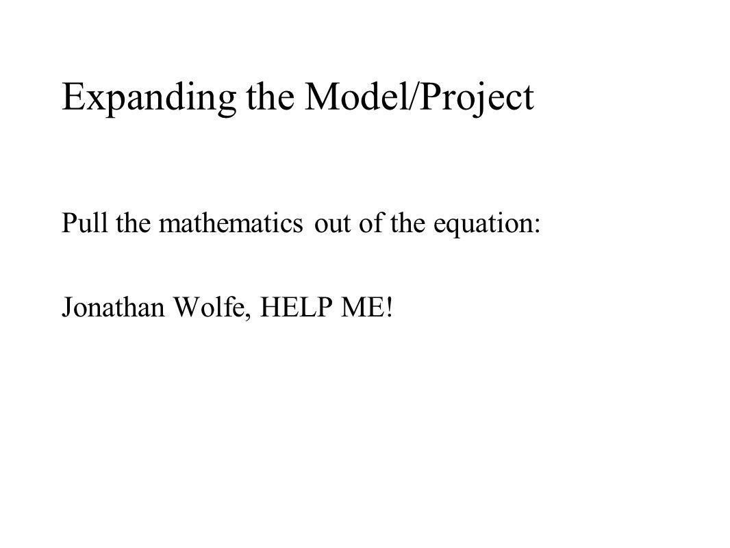 Expanding the Model/Project Pull the mathematics out of the equation: Jonathan Wolfe, HELP ME!