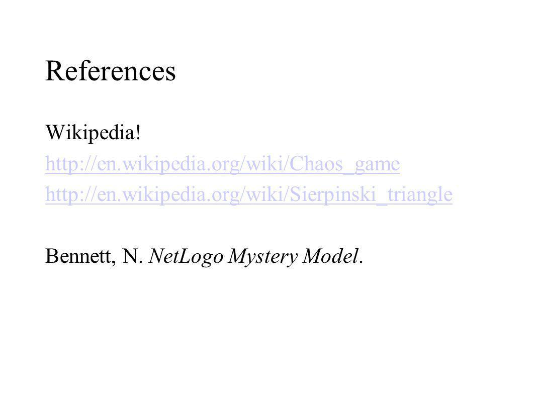 References Wikipedia! http://en.wikipedia.org/wiki/Chaos_game http://en.wikipedia.org/wiki/Sierpinski_triangle Bennett, N. NetLogo Mystery Model.