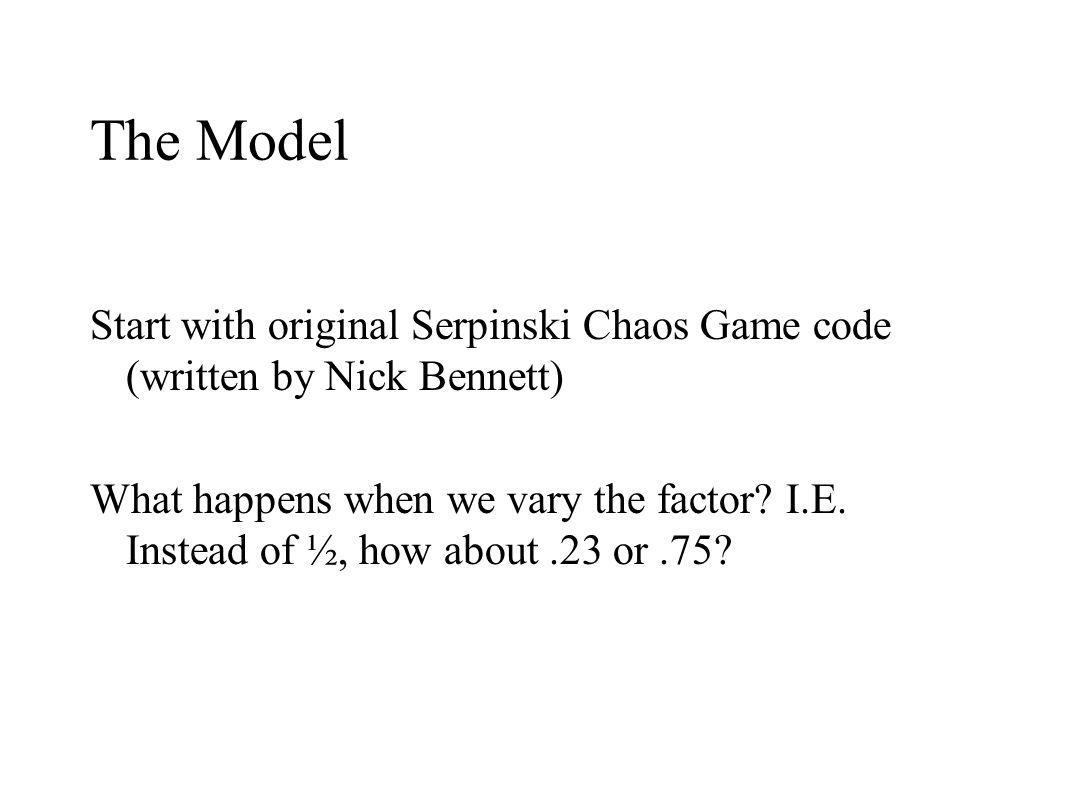 The Model Start with original Serpinski Chaos Game code (written by Nick Bennett) What happens when we vary the factor.