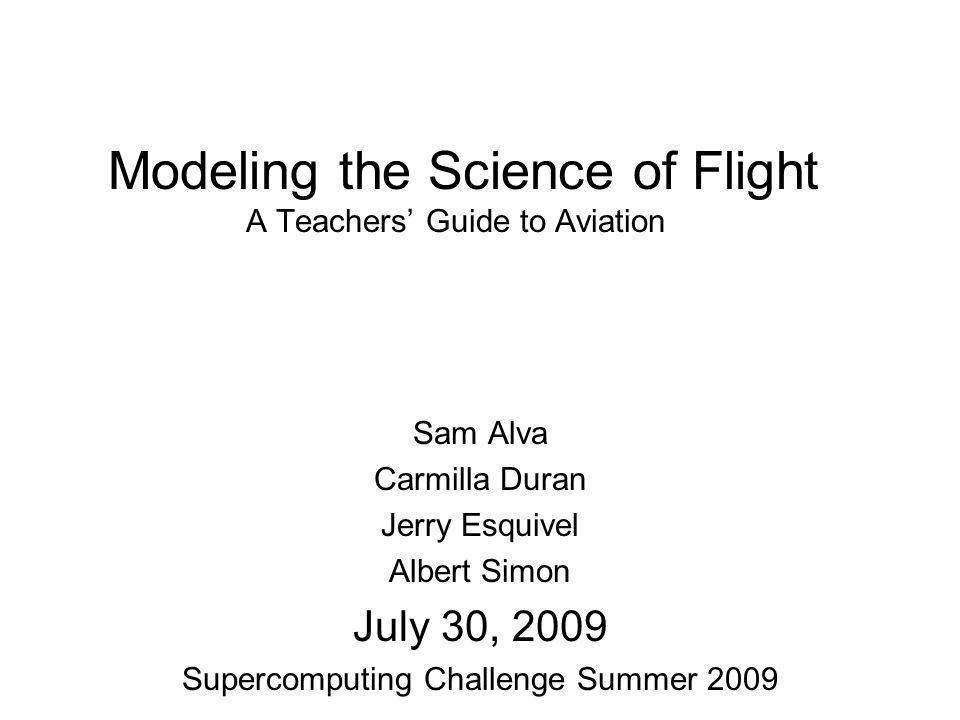 Modeling the Science of Flight A Teachers Guide to Aviation Sam Alva Carmilla Duran Jerry Esquivel Albert Simon July 30, 2009 Supercomputing Challenge