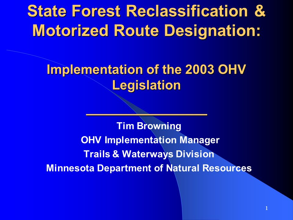 1 State Forest Reclassification & Motorized Route Designation: Implementation of the 2003 OHV Legislation ___________ Tim Browning OHV Implementation