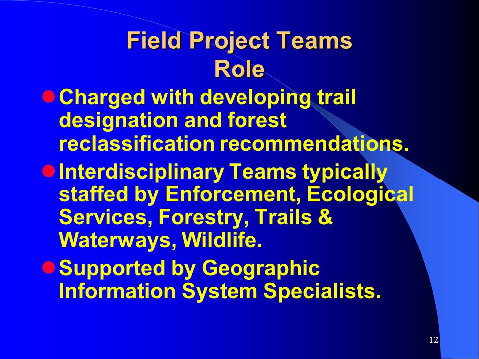 12 Field Project Teams Role Charged with developing trail designation and forest reclassification recommendations. Interdisciplinary Teams typically s