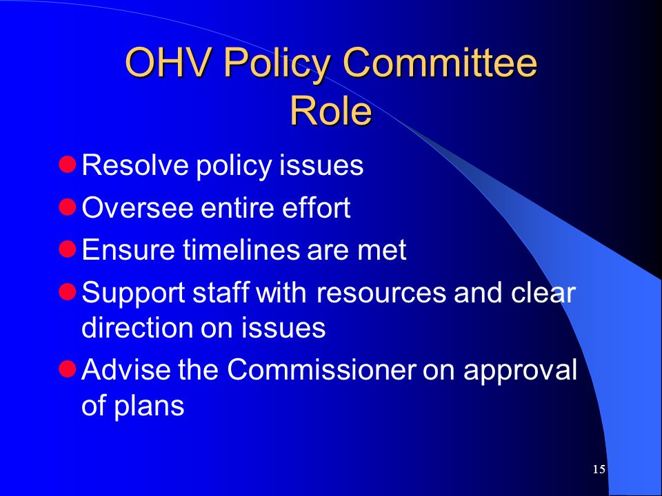 15 OHV Policy Committee Role Resolve policy issues Oversee entire effort Ensure timelines are met Support staff with resources and clear direction on