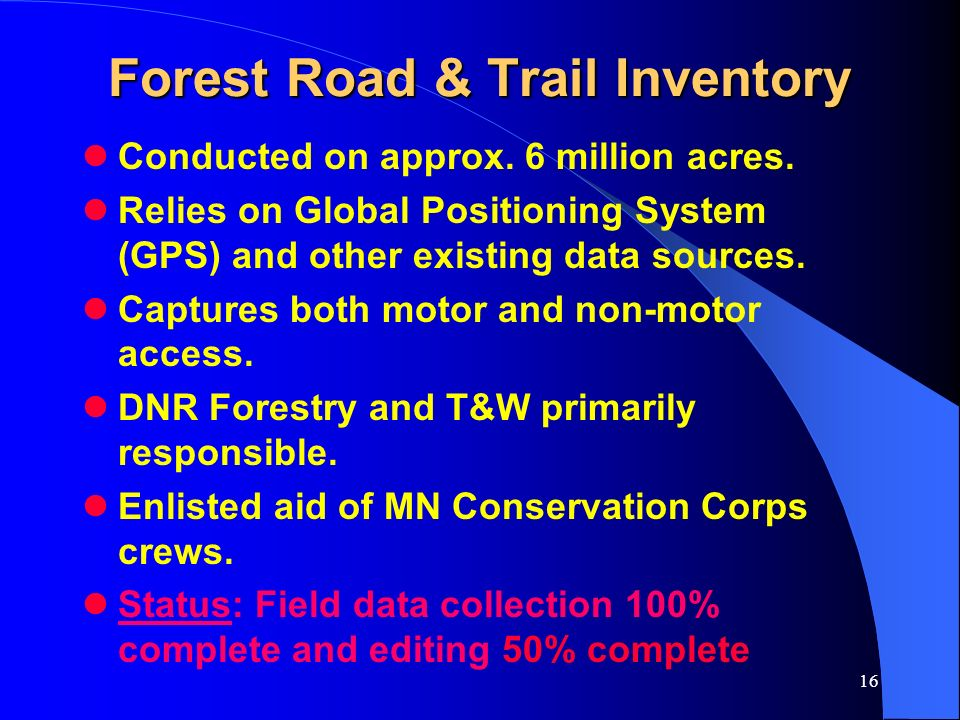 16 Forest Road & Trail Inventory Conducted on approx. 6 million acres. Relies on Global Positioning System (GPS) and other existing data sources. Capt
