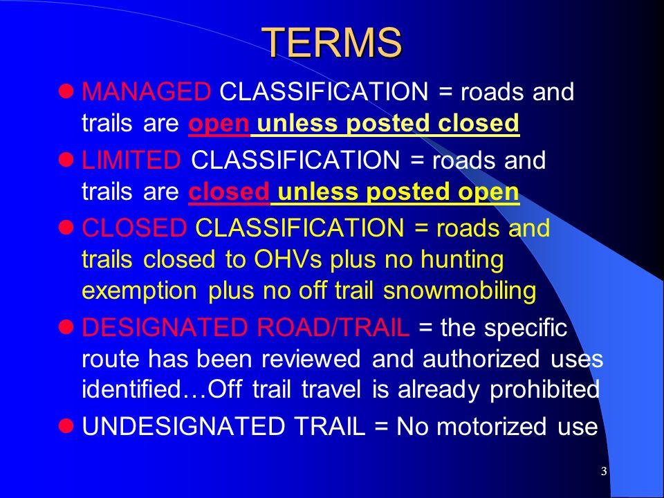 3 TERMS MANAGED CLASSIFICATION = roads and trails are open unless posted closed LIMITED CLASSIFICATION = roads and trails are closed unless posted ope