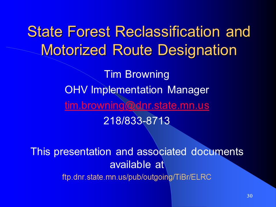 30 State Forest Reclassification and Motorized Route Designation Tim Browning OHV Implementation Manager tim.browning@dnr.state.mn.us 218/833-8713 Thi