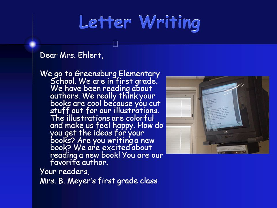 Letter Writing Dear Mrs. Ehlert, We go to Greensburg Elementary School. We are in first grade. We have been reading about authors. We really think you