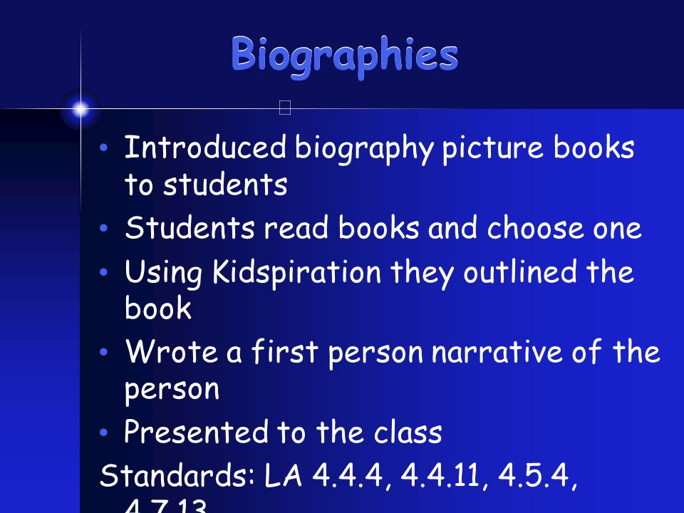 Biographies Introduced biography picture books to students Students read books and choose one Using Kidspiration they outlined the book Wrote a first person narrative of the person Presented to the class Standards: LA 4.4.4, 4.4.11, 4.5.4, 4.7.13