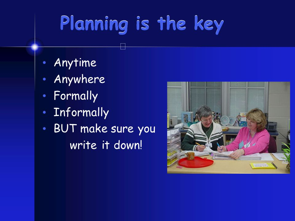 Planning is the key Anytime Anywhere Formally Informally BUT make sure you write it down!