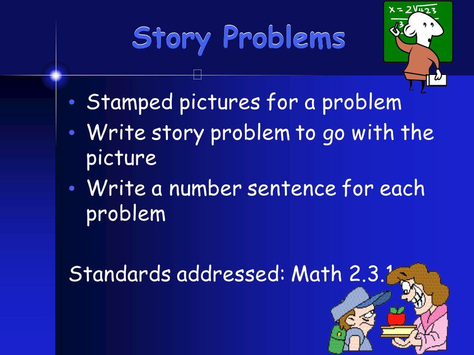 Story Problems Stamped pictures for a problem Write story problem to go with the picture Write a number sentence for each problem Standards addressed: Math 2.3.1