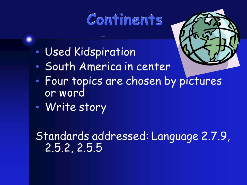 Continents Used Kidspiration South America in center Four topics are chosen by pictures or word Write story Standards addressed: Language 2.7.9, 2.5.2, 2.5.5