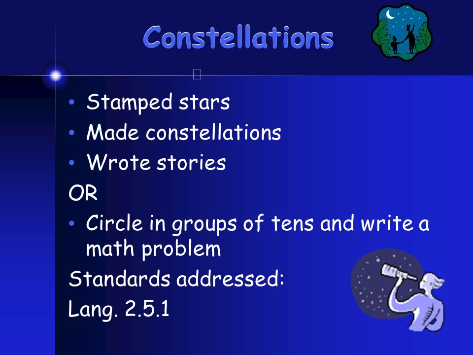 Constellations Stamped stars Made constellations Wrote stories OR Circle in groups of tens and write a math problem Standards addressed: Lang. 2.5.1