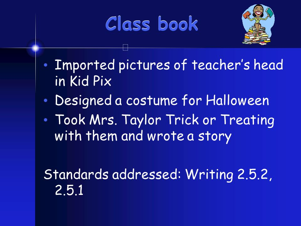 Class book Imported pictures of teachers head in Kid Pix Designed a costume for Halloween Took Mrs.