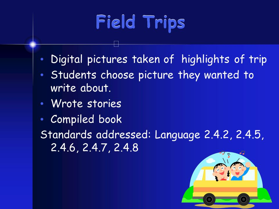 Field Trips Digital pictures taken of highlights of trip Students choose picture they wanted to write about. Wrote stories Compiled book Standards add