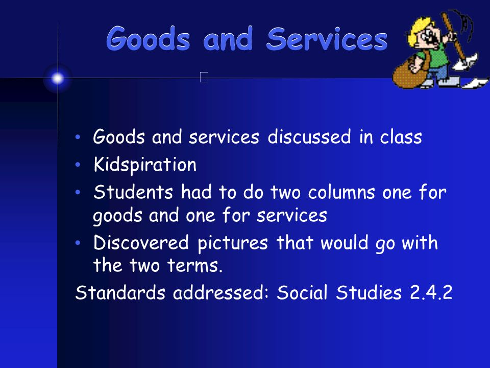 Goods and Services Goods and services discussed in class Kidspiration Students had to do two columns one for goods and one for services Discovered pictures that would go with the two terms.