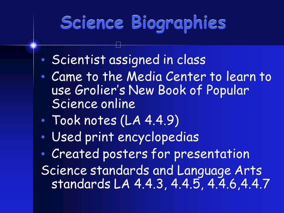 Science Biographies Scientist assigned in class Came to the Media Center to learn to use Groliers New Book of Popular Science online Took notes (LA 4.4.9) Used print encyclopedias Created posters for presentation Science standards and Language Arts standards LA 4.4.3, 4.4.5, 4.4.6,4.4.7