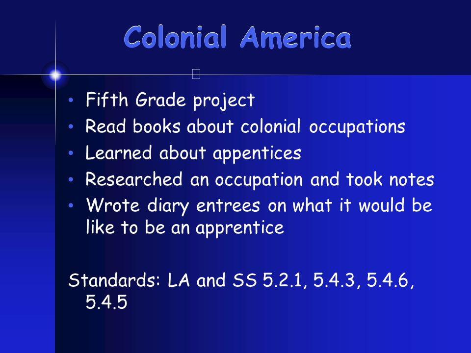 Colonial America Fifth Grade project Read books about colonial occupations Learned about appentices Researched an occupation and took notes Wrote diar