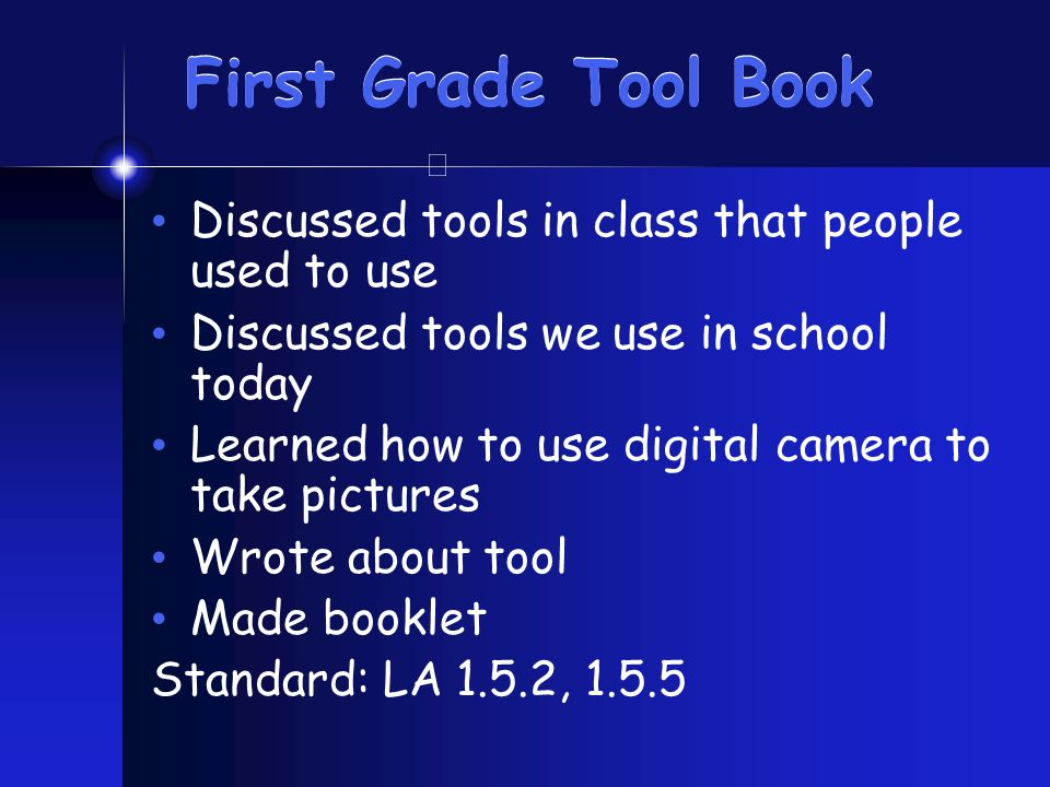 First Grade Tool Book Discussed tools in class that people used to use Discussed tools we use in school today Learned how to use digital camera to tak