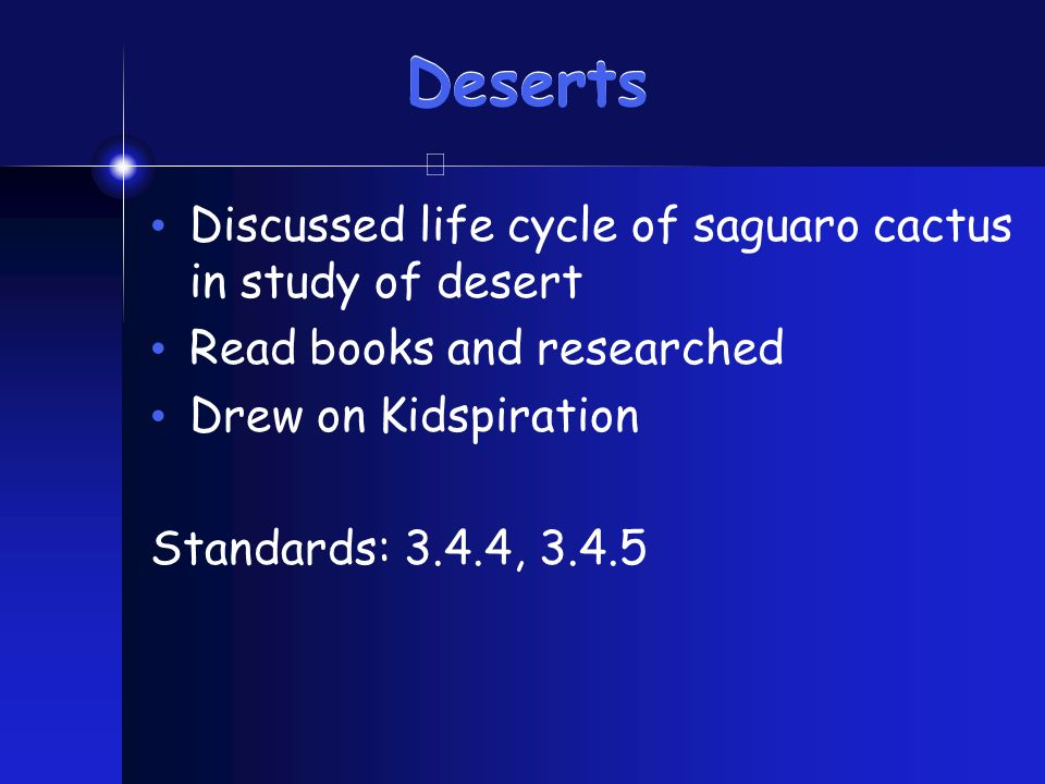 Deserts Discussed life cycle of saguaro cactus in study of desert Read books and researched Drew on Kidspiration Standards: 3.4.4, 3.4.5