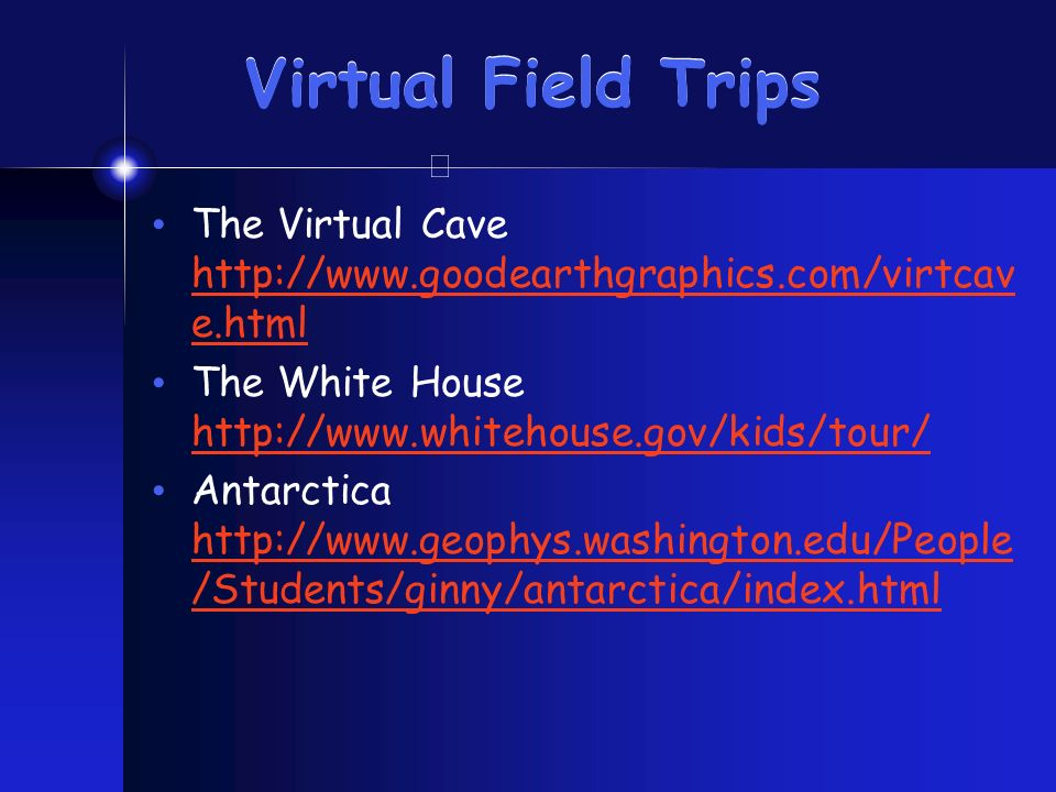 Virtual Field Trips The Virtual Cave http://www.goodearthgraphics.com/virtcav e.html http://www.goodearthgraphics.com/virtcav e.html The White House h