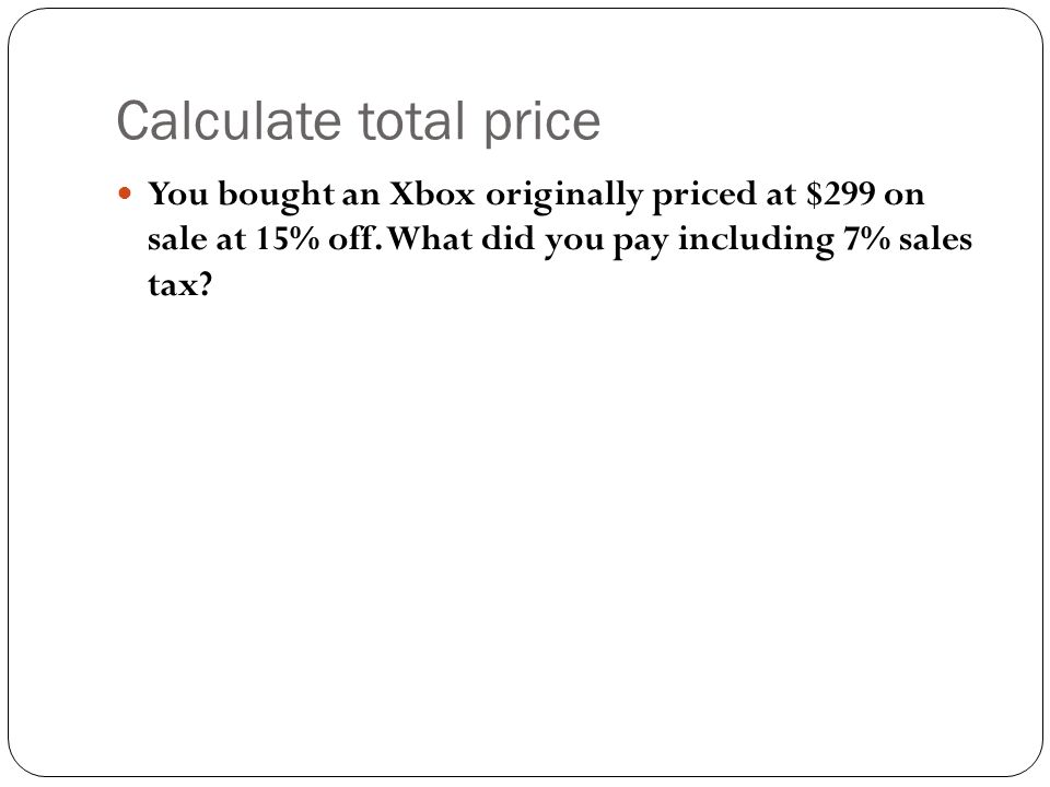 Calculate total price You bought an Xbox originally priced at $299 on sale at 15% off. What did you pay including 7% sales tax?