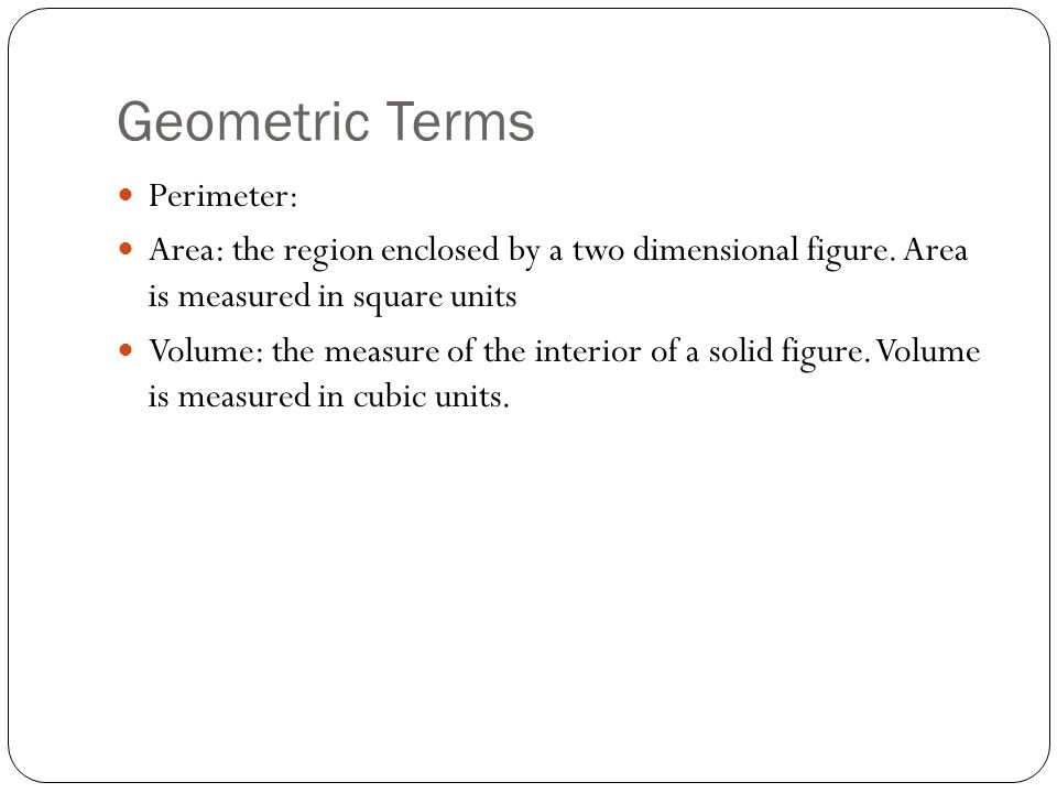 Geometric Terms Perimeter: Area: the region enclosed by a two dimensional figure. Area is measured in square units Volume: the measure of the interior