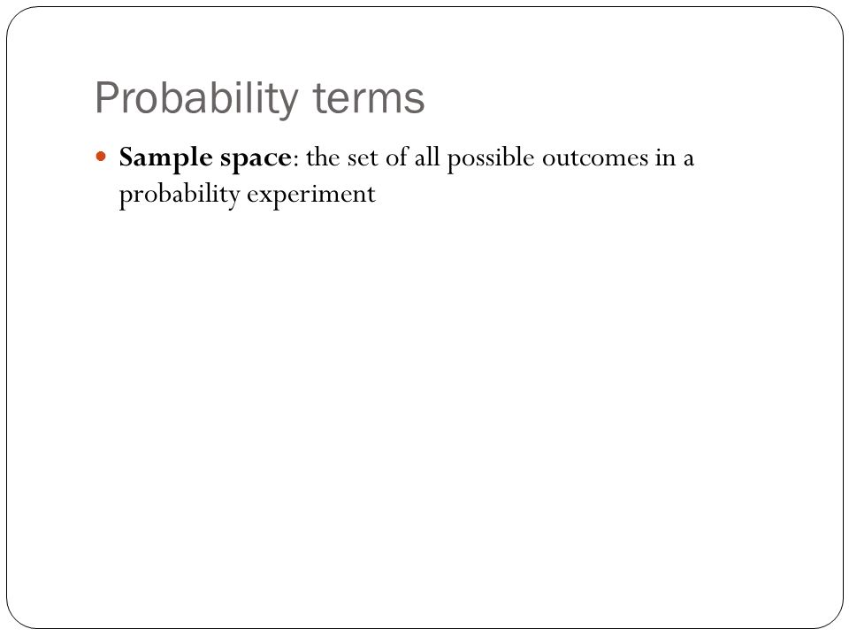 Probability terms Sample space: the set of all possible outcomes in a probability experiment